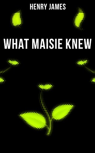 WHAT MAISIE KNEW: From the famous author of the realism movement, known for Portrait of a Lady, The Ambassadors, The Bostonians, The Turn of The Screw, The Wings of the Dove, The American…
