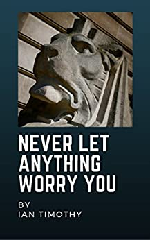 Never Let Anything Worry You by [Timothy, Ian]