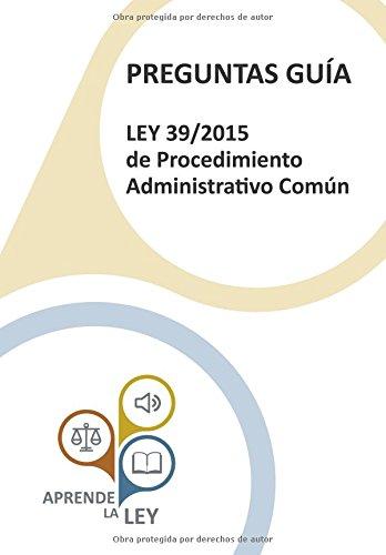 PREGUNTAS GUÍA LEY 39/2015 de Procedimiento Administrativo Común: Una herramienta esencial para el estudio, comprensión y memorización de la ley por Aprende la Ley