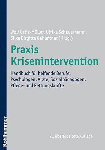 Praxis Krisenintervention: Handbuch für helfende Berufe: Psychologen, Ärzte, Sozialpädagogen, Pflege- und Rettungskräfte
