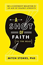 A Shot of Faith (to the Head): Be a Confident Believer in an Age of Cranky Atheists by Mitch Stokes (2012-04-16)