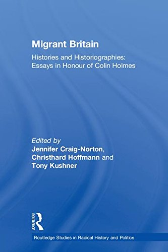 Migrant Britain: Histories and Historiographies: Essays in Honour of Colin Holmes (Routledge Studies in Radical History and Politics)
