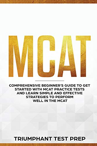 MCAT: Comprehensive Beginners guide to get started with MCAT Practice Tests and Learn the Simple and Effective Strategies of performing well in the MCAT (Princeton Mcat Prep)