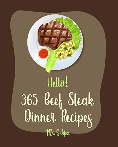 Hello! 365 Beef Steak Dinner Recipes: Best Beef Steak Dinner Cookbook Ever For Beginners [Charcoal Grill Cookbook, Grilled Vegetables Cookbook, Flank Steak ... Steak Recipe] [Book 1] (English Edition)