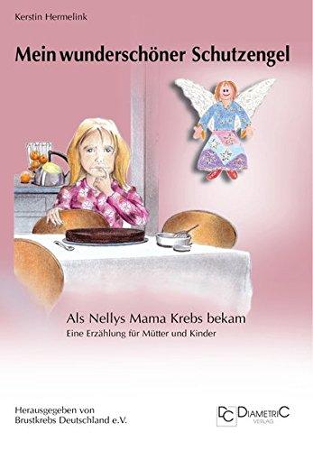 Mein wunderschöner Schutzengel! Als Nellys Mama Krebs bekam: Eine Erzählung für Eltern und Kinder