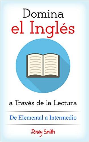 Domina el Inglés a Través de la Lectura. De Elemental a Intermedio: 10 Artículos para Estudiantes de Nivel Elemental