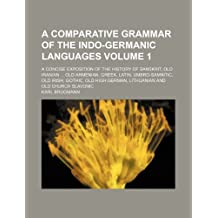 A comparative grammar of the Indo-Germanic languages Volume 1; a concise exposition of the history of Sanskrit, old Iranian old Armenian, Greek. German, Lithuanian and old Church Slavonic