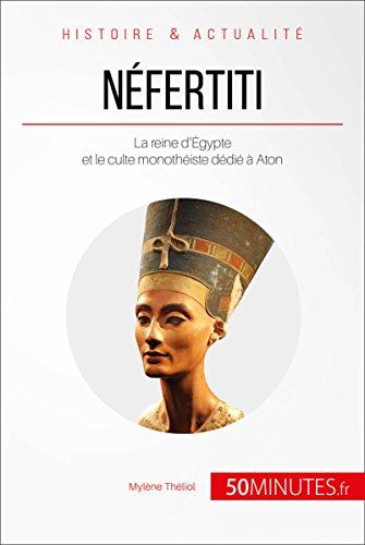 Néfertiti: La reine d'Égypte et le culte monothéiste dédié à Aton (Grandes Personnalités t. 27)