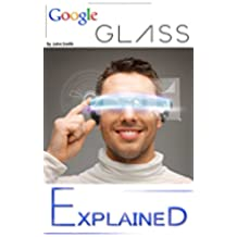 Google Glass: EXPLAINED - Google-GLASS Features in Daily Life and the Augmented or Virtual Reality aspect of Glass Book. (Google-GLASS Book explaining ... and Augmented Reality 1) (English Edition)