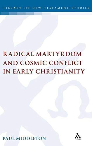 Radical Martyrdom and Cosmic Conflict in Early Christianity (The Library of New Testament Studies) por Paul Middleton