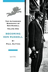 Becoming Ken Russell: The Authorised Biography of Ken Russell: Volume One: Volume 1