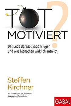 Totmotiviert?: Das Ende der Motivationslüge und was Menschen wirklich antreibt (Dein Erfolg)