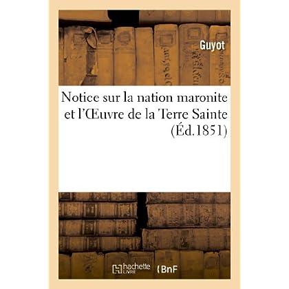 Notice sur la nation maronite et l'Oeuvre de la Terre Sainte fondée pour rétablir les églises: et écoles de cette nation