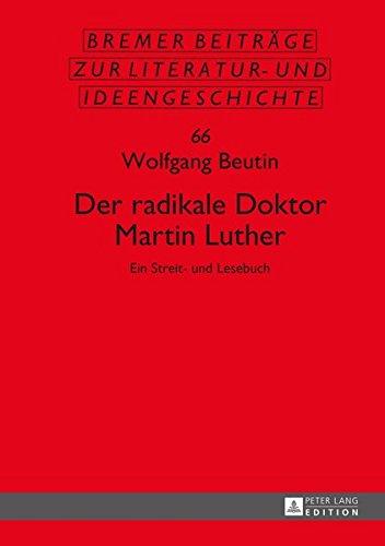 Der radikale Doktor Martin Luther: Ein Streit- und Lesebuch- Dritte, überarbeitete und erweiterte Auflage (Bremer Beiträge zur Literatur- und Ideengeschichte, Band 66) (Theologie Für Die Kirche überarbeitet)