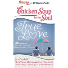Chicken Soup for the Soul True Love: 40 Stories About Gifts from the Heart, Laughter and Love Everlasting