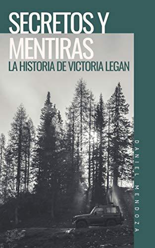 Secretos y Mentiras : La historia de Victoria Legan de [Mendoza López, Daniel ]