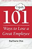 101 Ways to Lose a Great Employee: A Manager's Guide to Saying and Doing the Right Thing by Barbara Otis (2013-11-27)