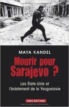 Mourir pour Sarajevo ? : Les Etats-Unis et l'clatement de la Yougoslavie de Maya Kandel ( 7 mars 2013 )