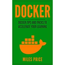 Docker: Docker Tips and Tricks to Accelerate Your Learning (English Edition)
