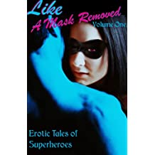Like a Mask Removed, Volume 1: Erotic Tales of Superheroes (Erotic Fantasy & Science Fiction Selections Book 11)