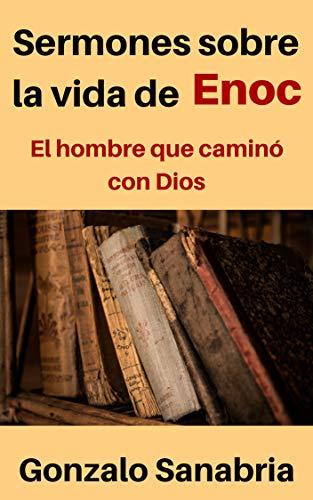 Sermones sobre la vida Enoc: Enseñanzas cristianas sobre el hombre que caminó con Dios por Gonzalo Sanabria