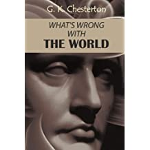 What's Wrong with the World: A social commentary, a discussion of humankind and its nature from Gilbert Keith Chesterton
