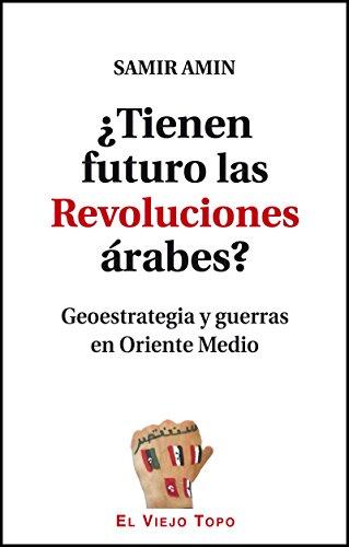 ¿Tienen futuro las Revoluciones árabes? Geoestrategia y guerras en Oriente Medio por Samir Amin