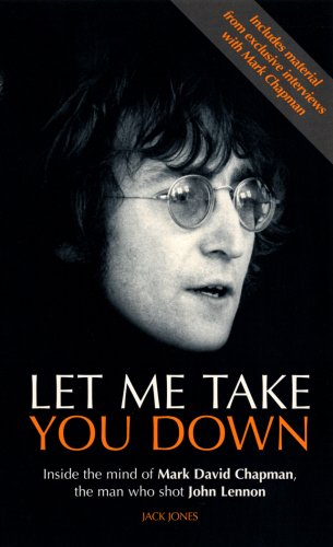Let Me Take You Down: Inside The Mind Of Mark David Chapman, The Man Who Shot John Lennon: Inside the Mind of Mark David Chapman - Man Who Shot John Lennon