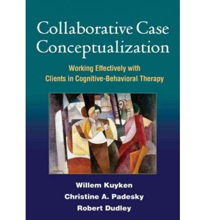 [(Collaborative Case Conceptualization: Working Effectively with Clients in Cognitive-Behavioral Therapy)] [Author: Willem Kuyken] published on (December, 2011)
