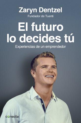 El futuro lo decides tú: Experiencias de un emprendedor por Zaryn Dentzel