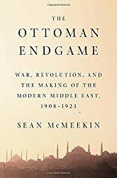 The Ottoman Endgame: War, Revolution, and the Making of the Modern Middle East, 1908 - 1923