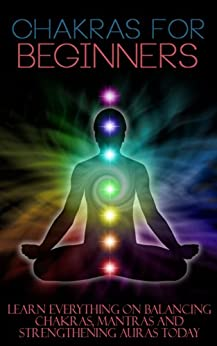Chakras for Beginners: Learn Everything on Balancing Chakras, Mantras and Strengthening Auras Today (Chakras, Spirituality, Mudras, Astral, Aura, Chakras ... Hinduism, Spiritual Heal) (English Edition) par [Benner, Trudy]