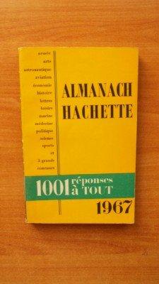 ALMANACH HACHETTE 1967 : 1001 réponses à tout : loisirs, politique, économie, armée; aviation, astronautique, marine, science, médecine, histoire, arts, lettres, sports et 3 grands concours