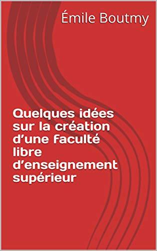 Quelques idées sur la création d'une faculté libre d'enseignement supérieur par Émile Boutmy