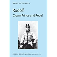 Rudolf. Crown Prince and Rebel: Translation of the New and Revised Edition, «Kronprinz Rudolf. Ein Leben» (Amalthea, 2005)