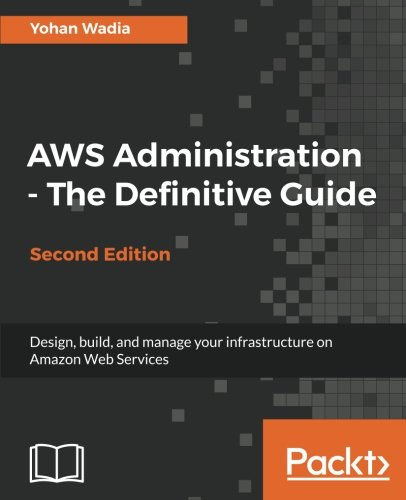 AWS Administration - The Definitive Guide: Design, build, and manage your infrastructure on Amazon Web Services, 2nd Edition