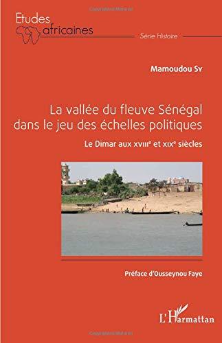 La vallée du fleuve Sénégal dans le jeu des échelles politiques: Le Dimar aux XVIIIe et XIXe siècle par Mamoudou Sy