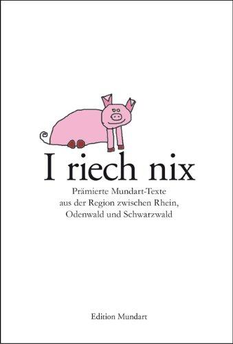 I riech nix: Prämierte Mundart-Texte aus der Region zwischen Rhein, Odenwlad und Schwarzwald
