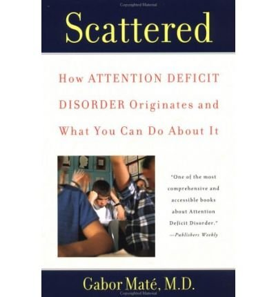 Scattered: How Attention Deficit Disorder Originates and What You Can Do about It [ SCATTERED: HOW ATTENTION DEFICIT DISORDER ORIGINATES AND WHAT YOU CAN DO ABOUT IT ] by Mate, Gabor (Author) Aug-01-2000 [ Paperback ]