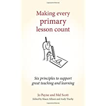 Making Every Primary Lesson Count: Six principles to support great teaching and learning (Making Every Lesson Count Series)