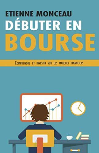 Débuter en bourse: Comprendre et investir sur les marchés financiers par Etienne Monceau