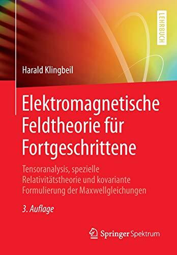 Elektromagnetische Feldtheorie für Fortgeschrittene: Tensoranalysis, spezielle Relativitätstheorie und kovariante Formulierung der Maxwellgleichungen