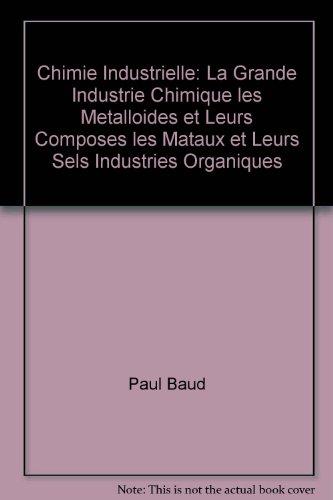 Chimie Industrielle: La Grande Industrie Chimique les Metalloides et Leurs Composes les Mataux et Leurs Sels Industries Organiques