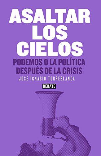 Asaltar los cielos: Podemos o la política después de la crisis (Debate) por José Ignacio Torreblanca
