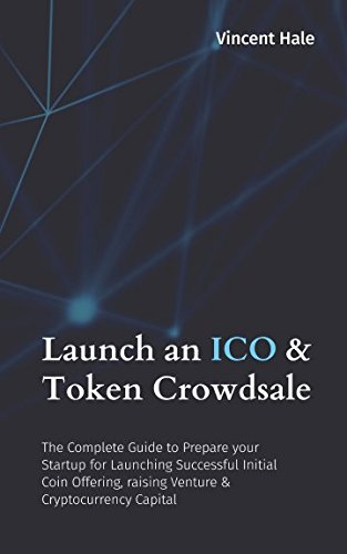 Launch an ICO & Token Crowdsale: The Complete Guide to Prepare your Startup for Launching Successful Initial Coin Offering, raising Venture & Cryptocurrency Capital