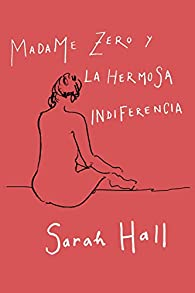 Madame Zero y la hermosa indiferencia ) par Sarah Hall