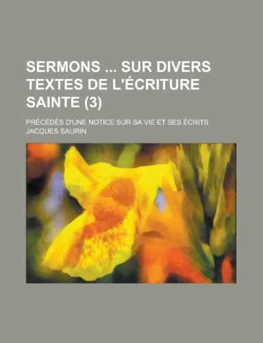 Sermons Sur Divers Textes de L'Ecriture Sainte (3); Precedes D'Une Notice Sur Sa Vie Et Ses Ecrits por Jacques Saurin