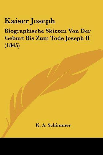 Kaiser Joseph: Biographische Skizzen Von Der Geburt Bis Zum Tode Joseph II (1845)
