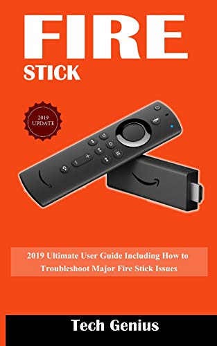 FIRE STICK: 2019 Ultimate User Guide Including How to Troubleshoot Major  Fire Stick Issues