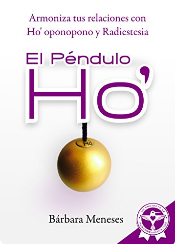 El Péndulo Ho': Armoniza tus relaciones con Ho' oponopono y radiestesia por Bárbara Meneses Montgomery